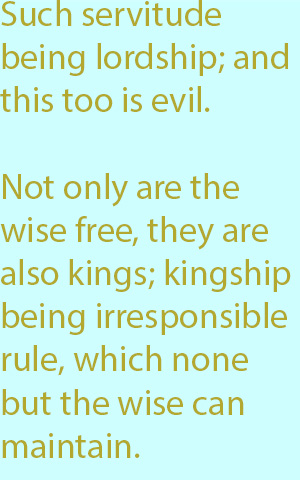 7-1  not only are the wise free, they are also kings; kingship being irresponsible rule, which none but the wise can maintain
