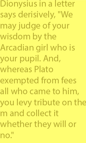"4-1 Dionysius in a letter says derisively, ""We may judge of your wisdom by the Arcadian girl who is your pupil. And, whereas Plato exempted from fees all who came to him, you levy tribute on them and collect it whether they will or no."""
