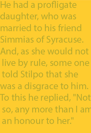 "2-11 He had a profligate daughter, who was married to his friend Simmias of Syracuse. And, as she would not live by rule, some one told Stilpo that she was a disgrace to him. To this he replied, ""Not so, any more than I am an honour to her."""
