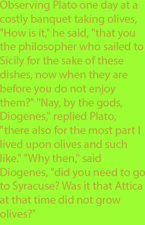 "6-2 Observing Plato one day at a costly banquet taking olives, ""How is it,"" he said, ""that you the philosopher who sailed to Sicily for the sake of these dishes, now when they are before you do not enjoy them?"" ""Nay, by the gods, Diogenes,"" replied Pl"