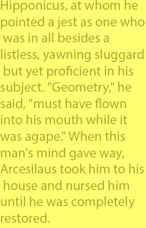 "4-6 Hipponicus, at whom he pointed a jest as one who was in all besides a listless, yawning sluggard but yet proficient in his subject. ""Geometry,"" he said, ""must have flown into his mouth while it was agape."" When this man's mind gave way, Arcesilaus"
