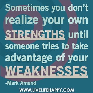 Sometimes you don't realize your own strengths until someone tries to take advantage of your weaknesses. | by deeplifequotes
