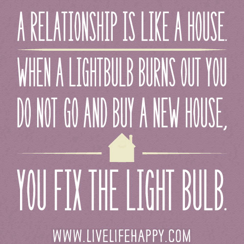 A relationship is like a house  When a lightbulb burns out