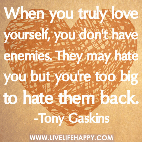 When you truly love yourself, you don't have enemies  They