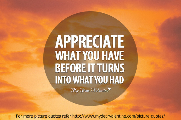 Appreciate What You Have Before It Turns Into What You Had Flickr