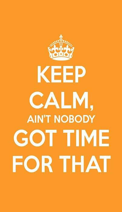 Funny Quotes : Keep calm, ain't nobody got time for th ...