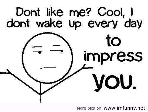 quotes Dont like me? Cool, I dont wake up everyday to imp ...
