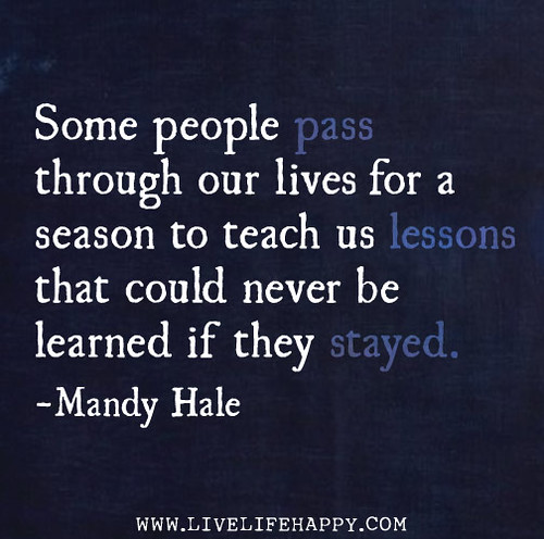 Some people pass through our lives for a season to teach us lessons that could never be learned if they stayed. -Mandy Hale | by deeplifequotes