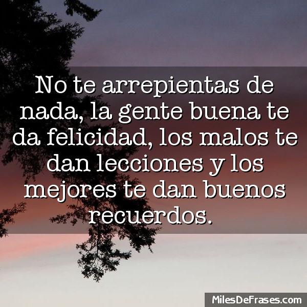 No Te Arrepientas De Nada La Gente Buena Te Da Felicidad