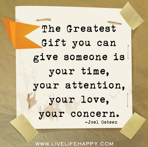 The greatest gift you can give someone is your time, your attention, your love, your concern. -Joel Osteen | by deeplifequotes