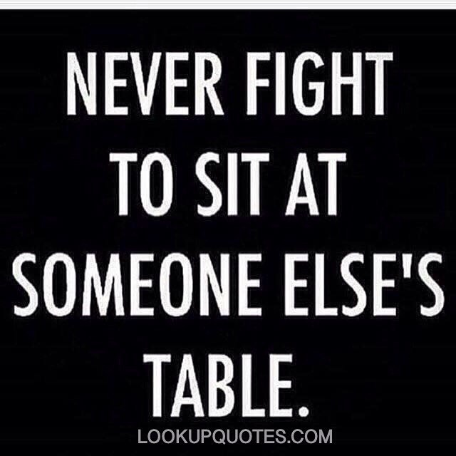 Never Fight To Sit At Someone Elses Table Quotes Flickr
