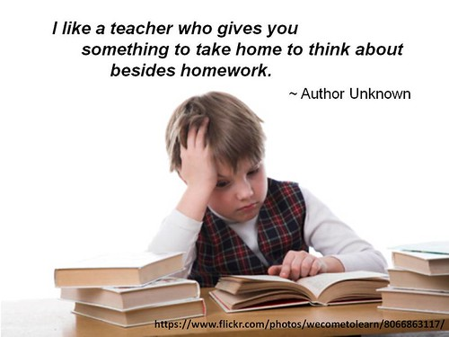 """""""I like a teacher who gives you something to take home to think about besides homework."""" - Author Unknown 