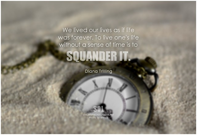 Diana Trilling We lived our lives as if life was forever. To live one's life without a sense of time is to squander it